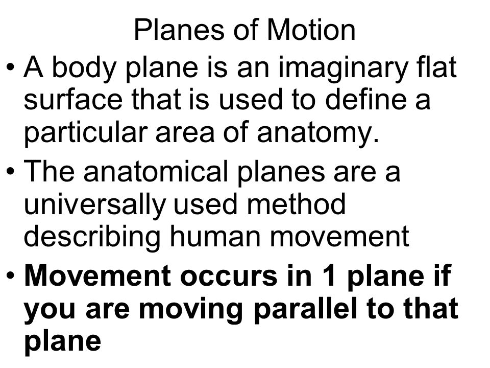 Planes of Motion A body plane is an imaginary flat surface that is used to define a particular area of anatomy. The anatomical planes are a universall