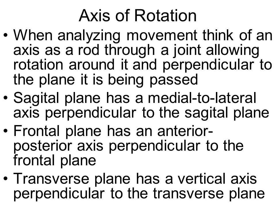 Axis of Rotation When analyzing movement think of an axis as a rod through a joint allowing rotation around it and perpendicular to the plane it is be