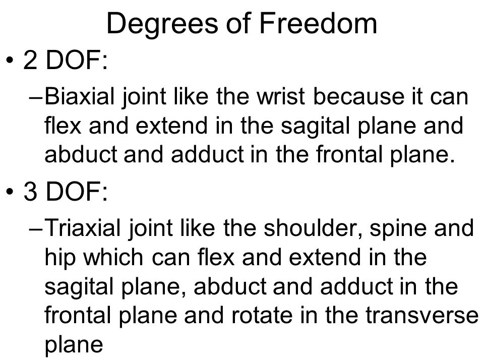 Degrees of Freedom 2 DOF: –Biaxial joint like the wrist because it can flex and extend in the sagital plane and abduct and adduct in the frontal plane