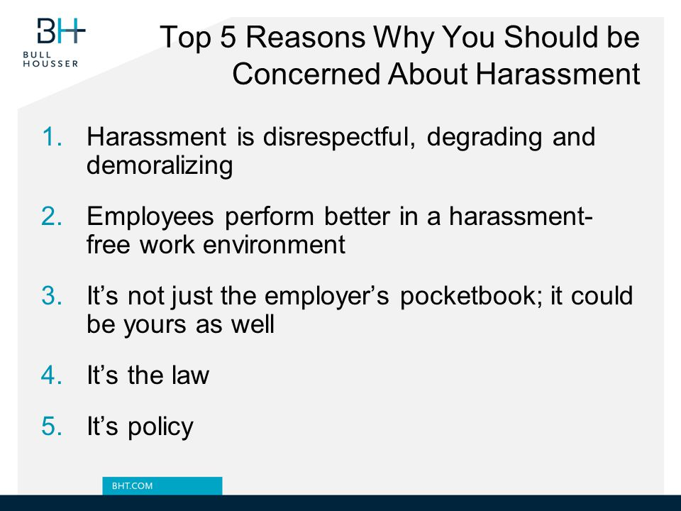 Top 5 Reasons Why You Should be Concerned About Harassment 1.Harassment is disrespectful, degrading and demoralizing 2.Employees perform better in a harassment- free work environment 3.It's not just the employer's pocketbook; it could be yours as well 4.It's the law 5.It's policy