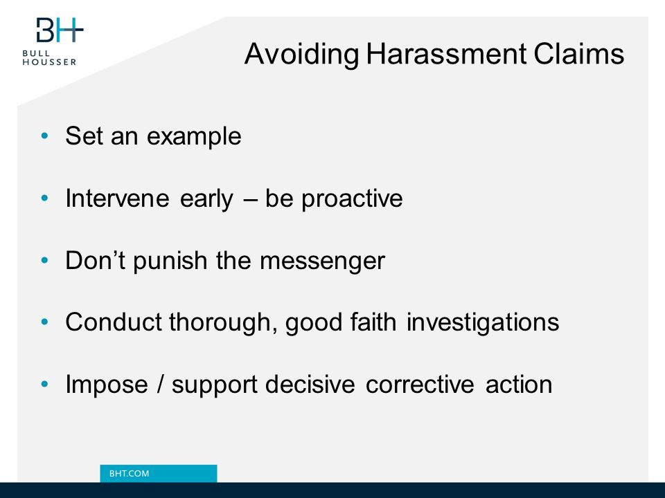 Avoiding Harassment Claims Set an example Intervene early – be proactive Don't punish the messenger Conduct thorough, good faith investigations Impose / support decisive corrective action