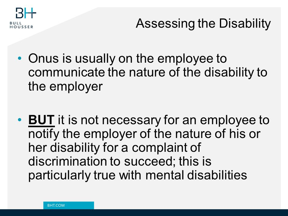 Assessing the Disability Onus is usually on the employee to communicate the nature of the disability to the employer BUT it is not necessary for an employee to notify the employer of the nature of his or her disability for a complaint of discrimination to succeed; this is particularly true with mental disabilities