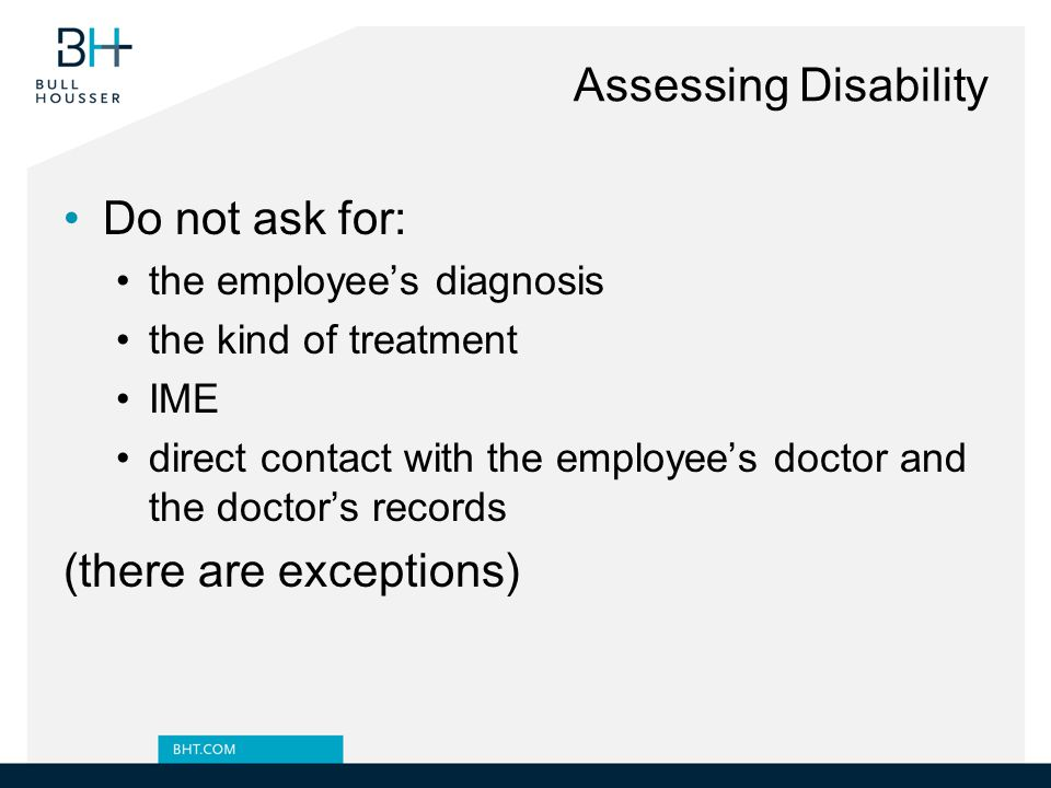 Assessing Disability Do not ask for: the employee's diagnosis the kind of treatment IME direct contact with the employee's doctor and the doctor's records (there are exceptions)
