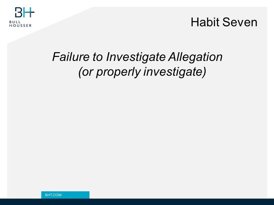 Habit Seven Failure to Investigate Allegation (or properly investigate)