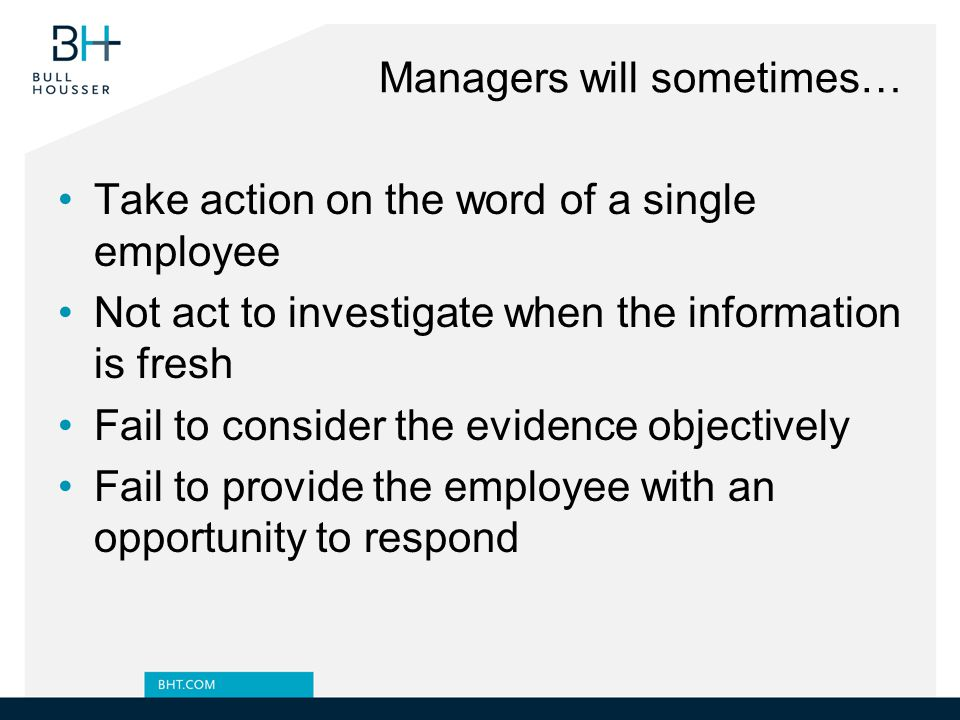 Managers will sometimes… Take action on the word of a single employee Not act to investigate when the information is fresh Fail to consider the evidence objectively Fail to provide the employee with an opportunity to respond