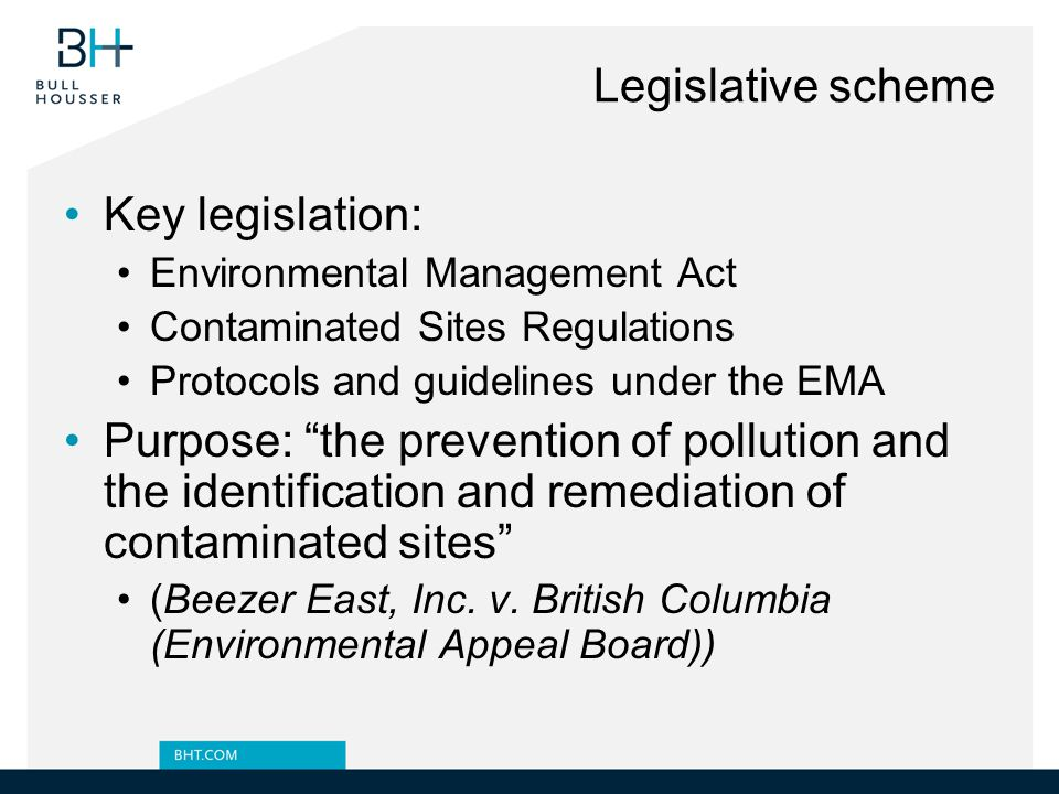 Legislative scheme Key legislation: Environmental Management Act Contaminated Sites Regulations Protocols and guidelines under the EMA Purpose: the prevention of pollution and the identification and remediation of contaminated sites (Beezer East, Inc.