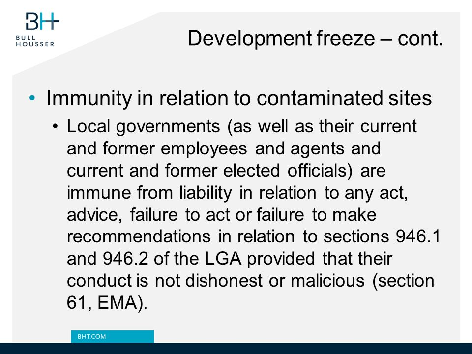 Development freeze – cont. Immunity in relation to contaminated sites Local governments (as well as their current and former employees and agents and
