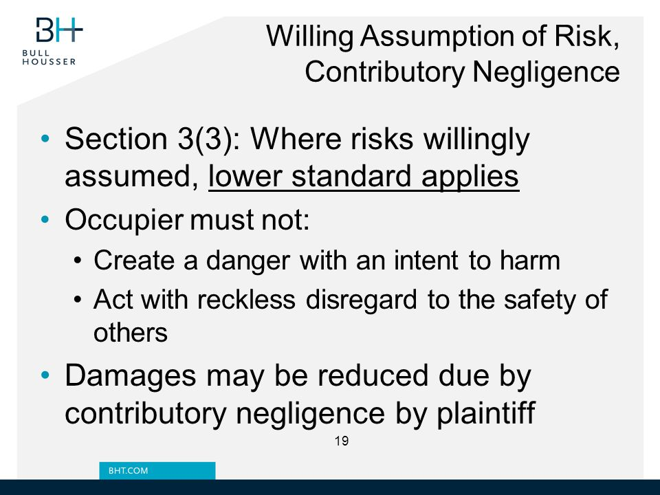 Willing Assumption of Risk, Contributory Negligence Section 3(3): Where risks willingly assumed, lower standard applies Occupier must not: Create a danger with an intent to harm Act with reckless disregard to the safety of others Damages may be reduced due by contributory negligence by plaintiff 19