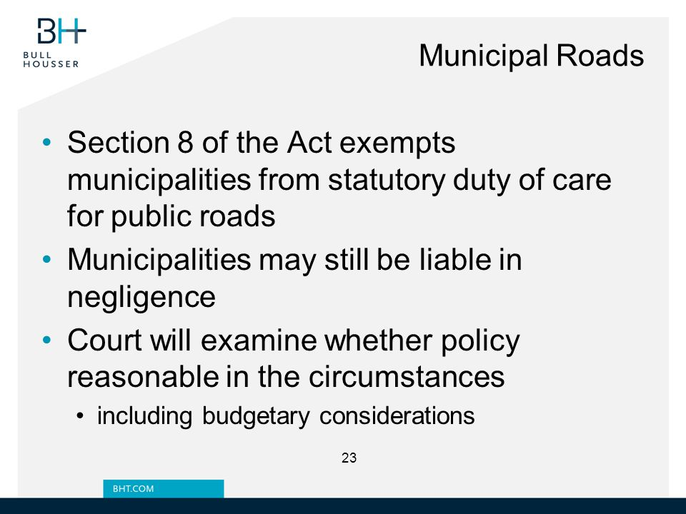 Municipal Roads Section 8 of the Act exempts municipalities from statutory duty of care for public roads Municipalities may still be liable in negligence Court will examine whether policy reasonable in the circumstances including budgetary considerations 23