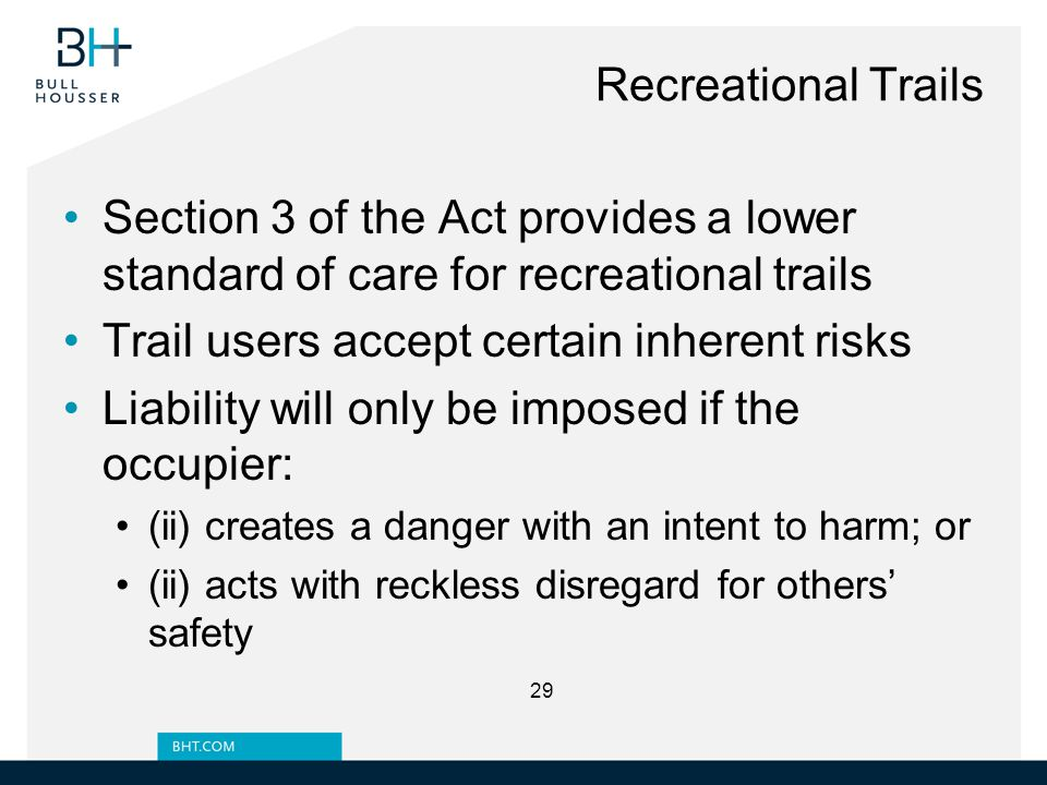 Recreational Trails Section 3 of the Act provides a lower standard of care for recreational trails Trail users accept certain inherent risks Liability will only be imposed if the occupier: (ii) creates a danger with an intent to harm; or (ii) acts with reckless disregard for others' safety 29