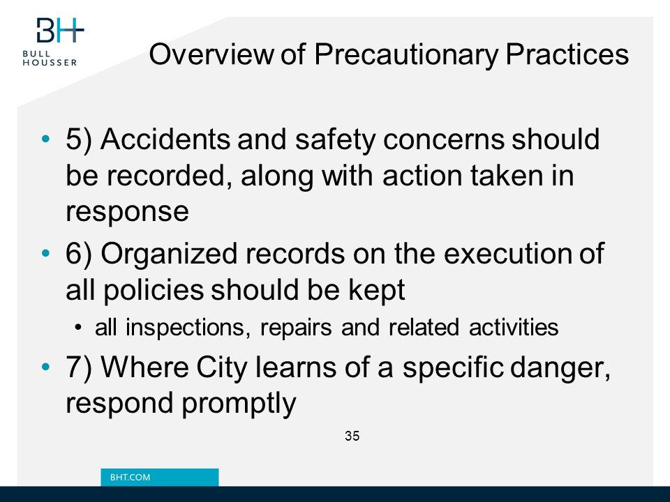 Overview of Precautionary Practices 5) Accidents and safety concerns should be recorded, along with action taken in response 6) Organized records on the execution of all policies should be kept all inspections, repairs and related activities 7) Where City learns of a specific danger, respond promptly 35
