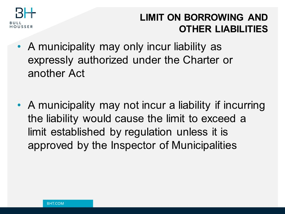 LIMIT ON BORROWING AND OTHER LIABILITIES A municipality may only incur liability as expressly authorized under the Charter or another Act A municipality may not incur a liability if incurring the liability would cause the limit to exceed a limit established by regulation unless it is approved by the Inspector of Municipalities