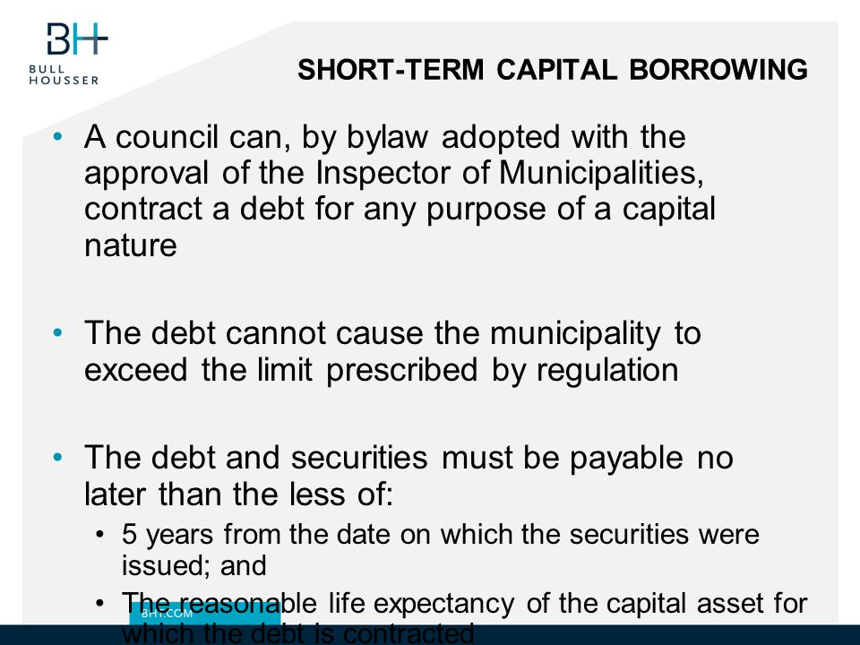 SHORT-TERM CAPITAL BORROWING A council can, by bylaw adopted with the approval of the Inspector of Municipalities, contract a debt for any purpose of a capital nature The debt cannot cause the municipality to exceed the limit prescribed by regulation The debt and securities must be payable no later than the less of: 5 years from the date on which the securities were issued; and The reasonable life expectancy of the capital asset for which the debt is contracted The bylaw must set out: The amount of the debt intended to be incurred; and The purpose for which the debt is incurred