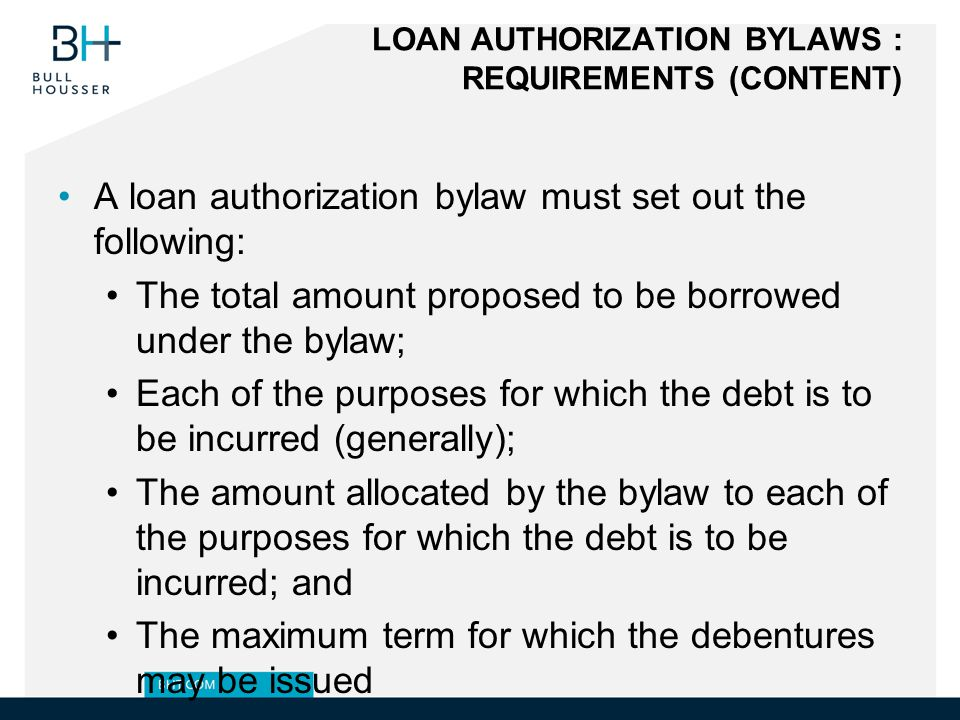 LOAN AUTHORIZATION BYLAWS : REQUIREMENTS (CONTENT) A loan authorization bylaw must set out the following: The total amount proposed to be borrowed under the bylaw; Each of the purposes for which the debt is to be incurred (generally); The amount allocated by the bylaw to each of the purposes for which the debt is to be incurred; and The maximum term for which the debentures may be issued