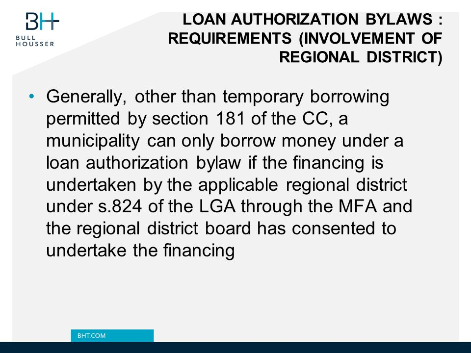 LOAN AUTHORIZATION BYLAWS : REQUIREMENTS (INVOLVEMENT OF REGIONAL DISTRICT) Generally, other than temporary borrowing permitted by section 181 of the CC, a municipality can only borrow money under a loan authorization bylaw if the financing is undertaken by the applicable regional district under s.824 of the LGA through the MFA and the regional district board has consented to undertake the financing