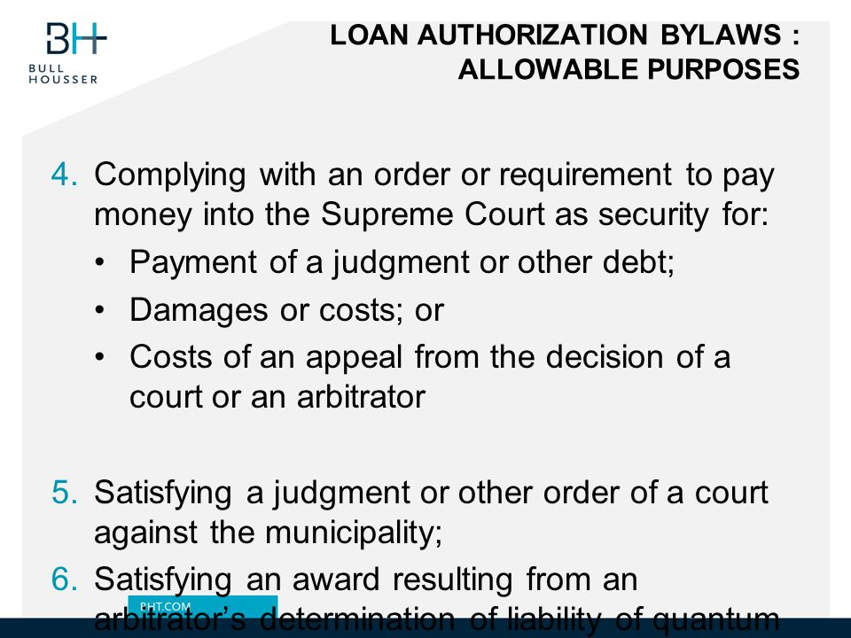LOAN AUTHORIZATION BYLAWS : ALLOWABLE PURPOSES 4.Complying with an order or requirement to pay money into the Supreme Court as security for: Payment of a judgment or other debt; Damages or costs; or Costs of an appeal from the decision of a court or an arbitrator 5.Satisfying a judgment or other order of a court against the municipality; 6.Satisfying an award resulting from an arbitrator's determination of liability of quantum of damages against the municipality; 7.Paying compensation for expropriated or injured property or works involving entry onto land to mitigate damage