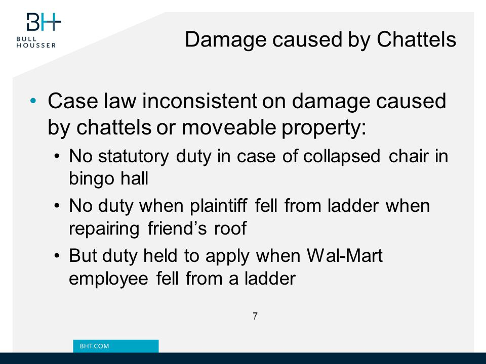 Damage caused by Chattels Case law inconsistent on damage caused by chattels or moveable property: No statutory duty in case of collapsed chair in bingo hall No duty when plaintiff fell from ladder when repairing friend's roof But duty held to apply when Wal-Mart employee fell from a ladder 7
