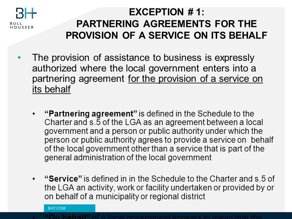EXCEPTION # 1: PARTNERING AGREEMENTS FOR THE PROVISION OF A SERVICE ON ITS BEHALF The provision of assistance to business is expressly authorized where the local government enters into a partnering agreement for the provision of a service on its behalf Partnering agreement is defined in the Schedule to the Charter and s.5 of the LGA as an agreement between a local government and a person or public authority under which the person or public authority agrees to provide a service on behalf of the local government other than a service that is part of the general administration of the local government Service is defined in in the Schedule to the Charter and s.5 of the LGA an activity, work or facility undertaken or provided by or on behalf of a municipality or regional district On behalf of a local government appears to mean that the private partner is to provide services to member of the public as if the private partner were the municipal corporation (e.g.