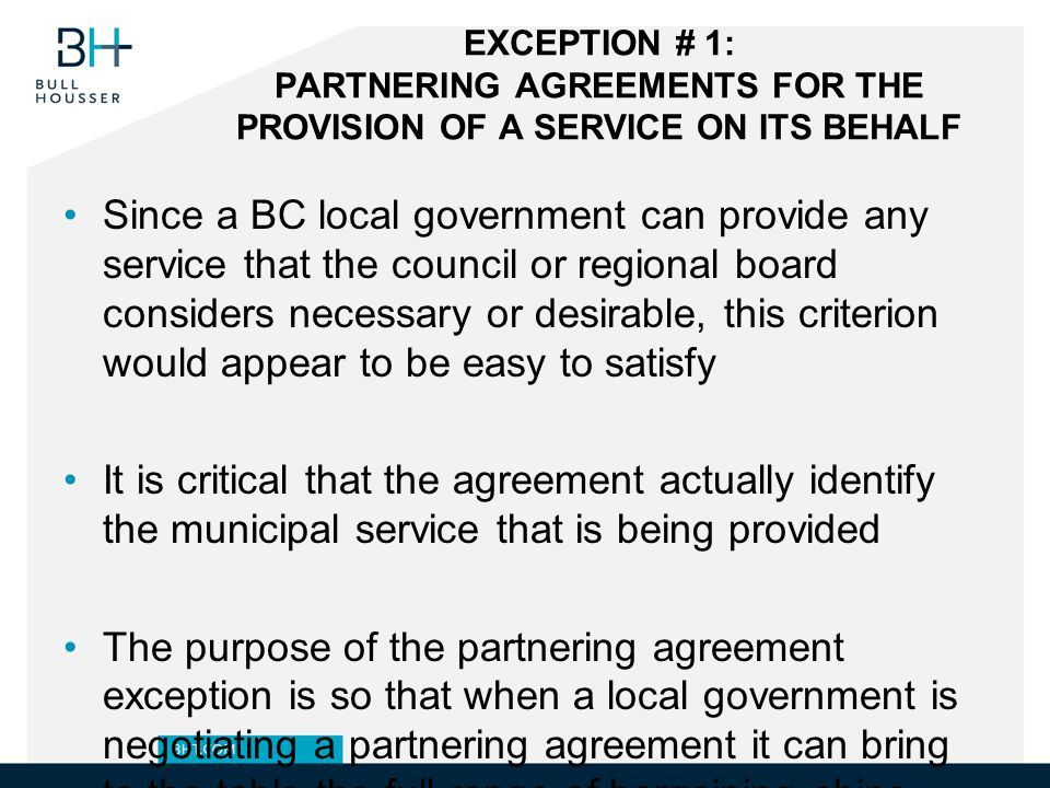 EXCEPTION # 1: PARTNERING AGREEMENTS FOR THE PROVISION OF A SERVICE ON ITS BEHALF Since a BC local government can provide any service that the council or regional board considers necessary or desirable, this criterion would appear to be easy to satisfy It is critical that the agreement actually identify the municipal service that is being provided The purpose of the partnering agreement exception is so that when a local government is negotiating a partnering agreement it can bring to the table the full range of bargaining chips, including those that it possesses only by virtue of being a municipal corporation (e.g.