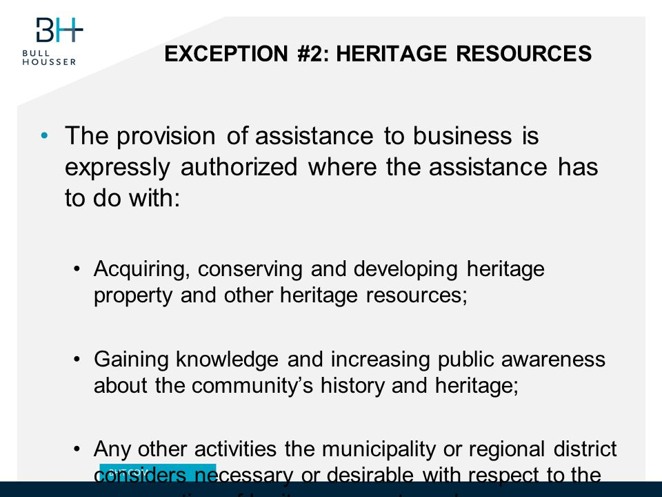 EXCEPTION #2: HERITAGE RESOURCES The provision of assistance to business is expressly authorized where the assistance has to do with: Acquiring, conserving and developing heritage property and other heritage resources; Gaining knowledge and increasing public awareness about the community's history and heritage; Any other activities the municipality or regional district considers necessary or desirable with respect to the conservation of heritage property and resources