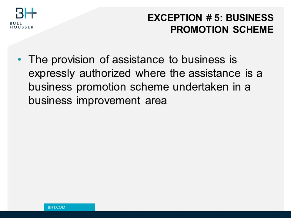 EXCEPTION # 5: BUSINESS PROMOTION SCHEME The provision of assistance to business is expressly authorized where the assistance is a business promotion scheme undertaken in a business improvement area