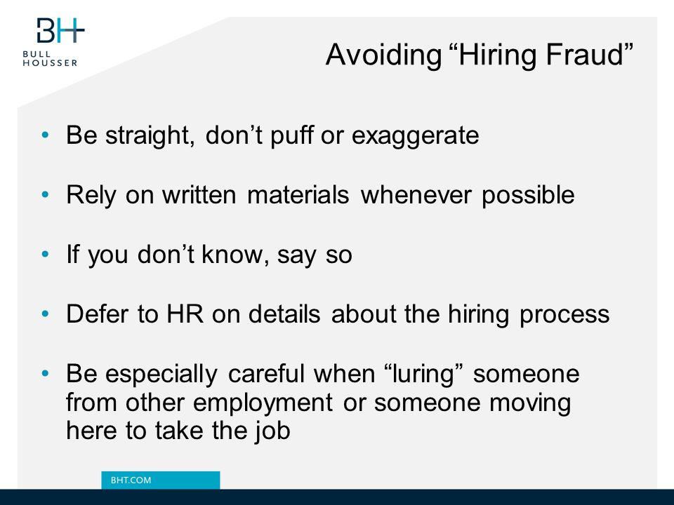 Avoiding Hiring Fraud Be straight, don't puff or exaggerate Rely on written materials whenever possible If you don't know, say so Defer to HR on details about the hiring process Be especially careful when luring someone from other employment or someone moving here to take the job
