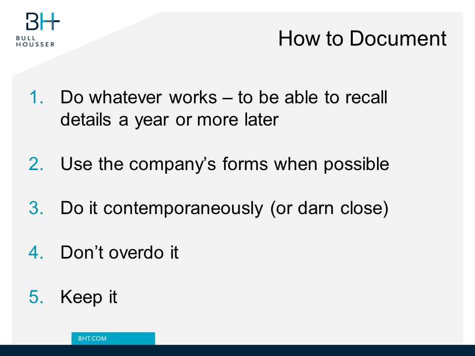 How to Document 1.Do whatever works – to be able to recall details a year or more later 2.Use the company's forms when possible 3.Do it contemporaneously (or darn close) 4.Don't overdo it 5.Keep it