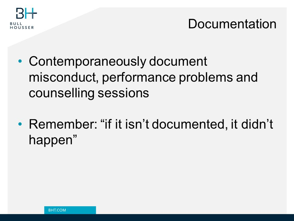Documentation Contemporaneously document misconduct, performance problems and counselling sessions Remember: if it isn't documented, it didn't happen