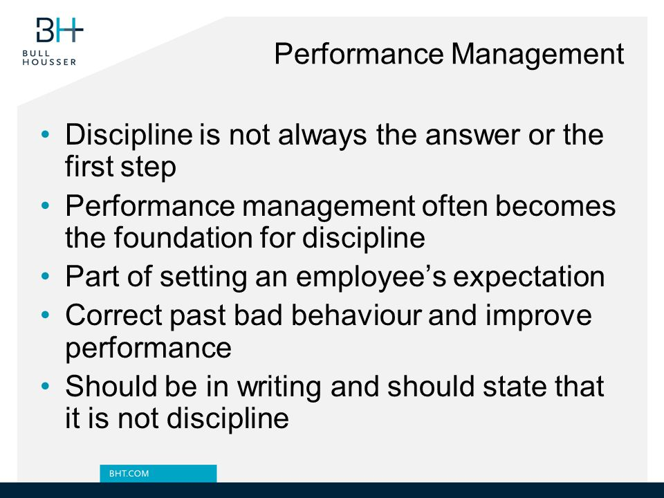 Performance Management Discipline is not always the answer or the first step Performance management often becomes the foundation for discipline Part of setting an employee's expectation Correct past bad behaviour and improve performance Should be in writing and should state that it is not discipline