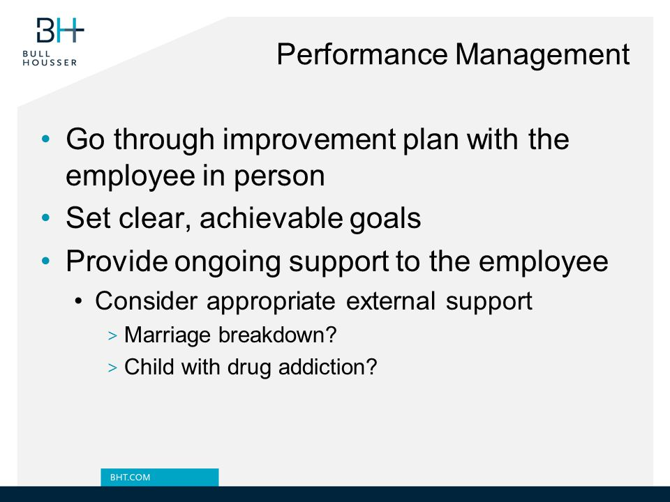 Performance Management Go through improvement plan with the employee in person Set clear, achievable goals Provide ongoing support to the employee Consider appropriate external support > Marriage breakdown.