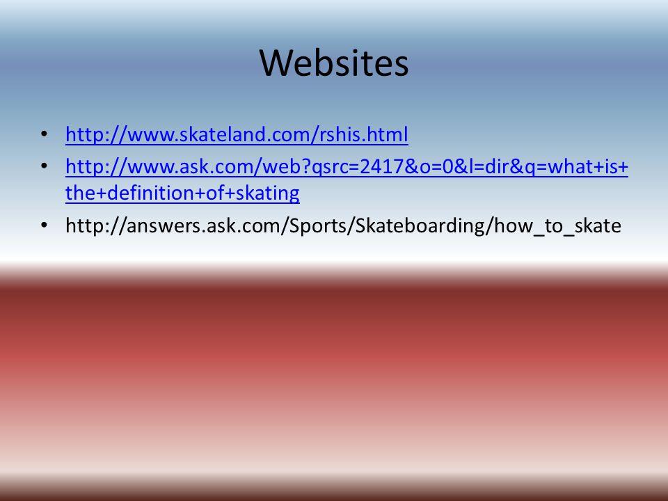 Websites http://www.skateland.com/rshis.html http://www.ask.com/web?qsrc=2417&o=0&l=dir&q=what+is+ the+definition+of+skating http://www.ask.com/web?qs