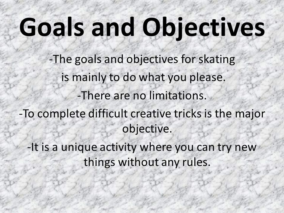 Goals and Objectives -The goals and objectives for skating is mainly to do what you please. -There are no limitations. -To complete difficult creative