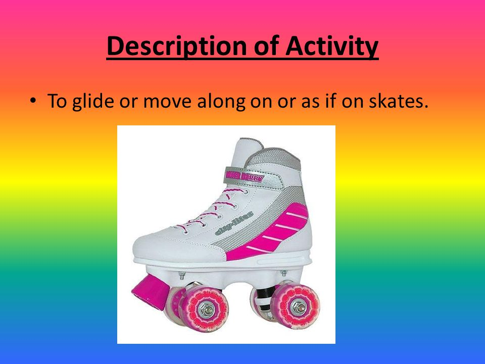 Description of Activity To glide or move along on or as if on skates.
