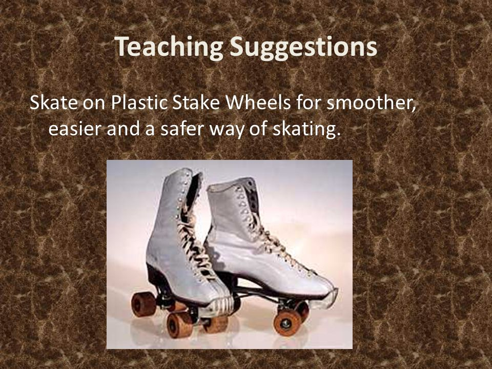 Teaching Suggestions Skate on Plastic Stake Wheels for smoother, easier and a safer way of skating.