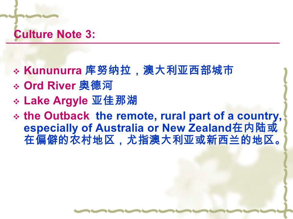 Culture Note 3:  Kununurra 库努纳拉,澳大利亚西部城市  Ord River 奥德河  Lake Argyle 亚佳那湖  the Outback the remote, rural part of a country, especially of Australia or New Zealand 在内陆或 在偏僻的农村地区,尤指澳大利亚或新西兰的地区。