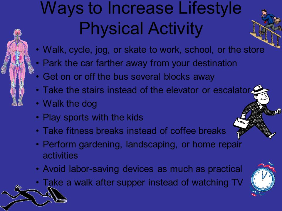 Ways to Increase Lifestyle Physical Activity Walk, cycle, jog, or skate to work, school, or the store Park the car farther away from your destination Get on or off the bus several blocks away Take the stairs instead of the elevator or escalator Walk the dog Play sports with the kids Take fitness breaks instead of coffee breaks Perform gardening, landscaping, or home repair activities Avoid labor-saving devices as much as practical Take a walk after supper instead of watching TV