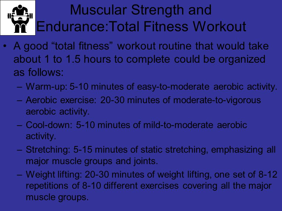 Muscular Strength and Endurance:Total Fitness Workout A good total fitness workout routine that would take about 1 to 1.5 hours to complete could be organized as follows: –Warm-up: 5-10 minutes of easy-to-moderate aerobic activity.