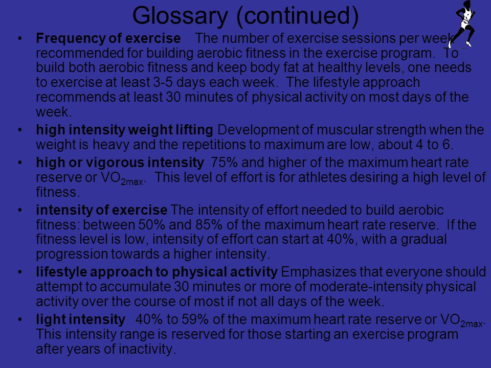 Glossary (continued) Frequency of exercise The number of exercise sessions per week recommended for building aerobic fitness in the exercise program.
