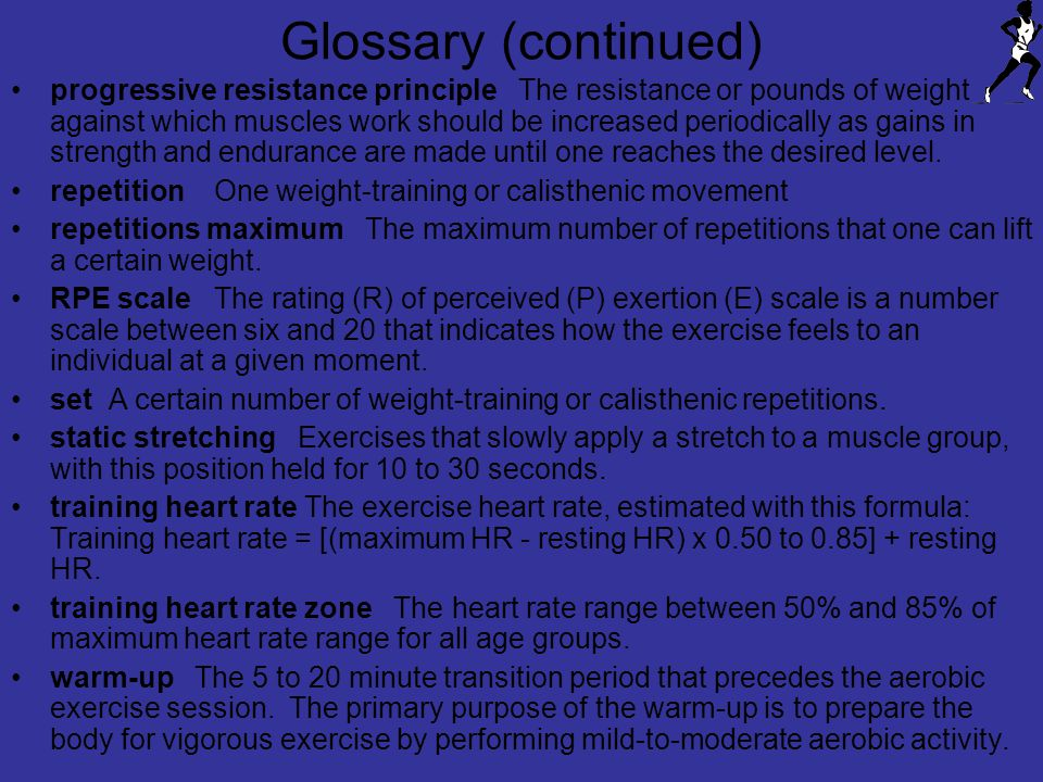 Glossary (continued) progressive resistance principle The resistance or pounds of weight against which muscles work should be increased periodically as gains in strength and endurance are made until one reaches the desired level.