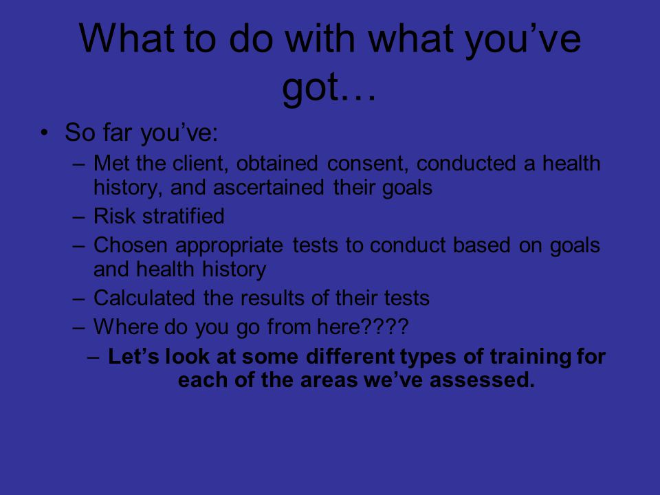 What to do with what you've got… So far you've: –Met the client, obtained consent, conducted a health history, and ascertained their goals –Risk stratified –Chosen appropriate tests to conduct based on goals and health history –Calculated the results of their tests –Where do you go from here???.