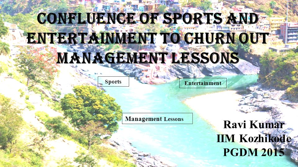 Confluence of Sports and Entertainment to Churn out Management Lessons Sports Entertainment Management Lessons Ravi Kumar IIM Kozhikode PGDM 2015