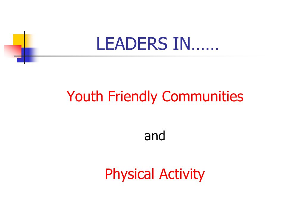 LEADERS IN…… Youth Friendly Communities and Physical Activity