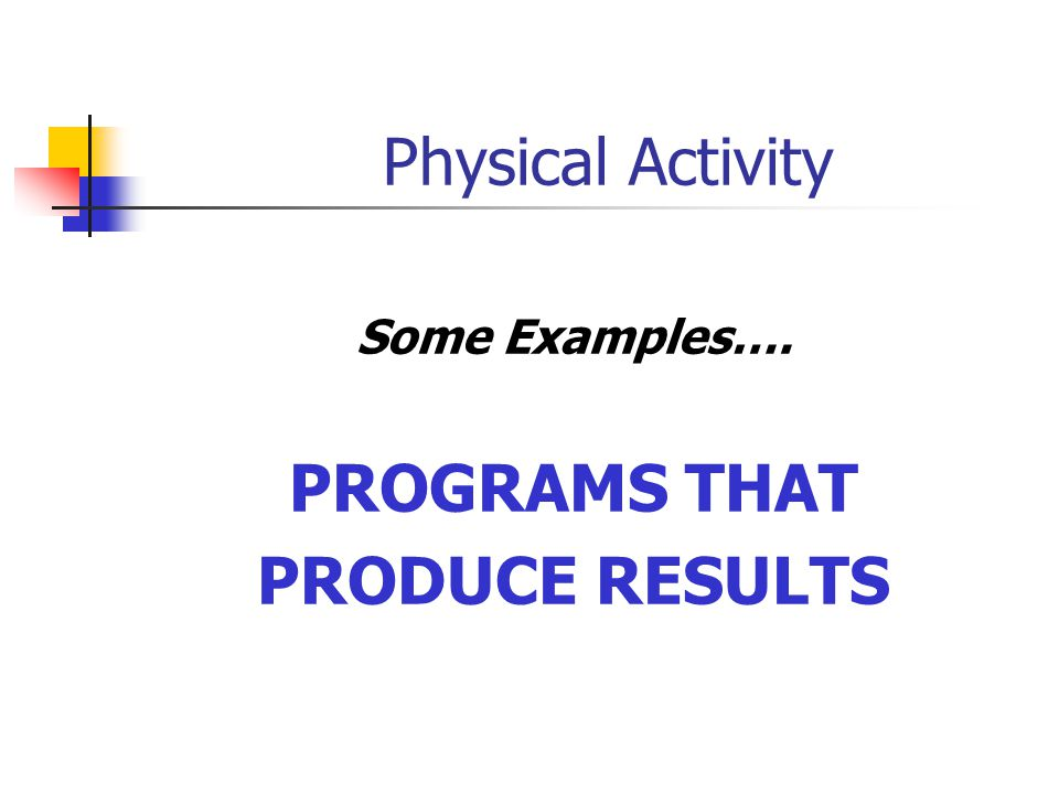 Physical Activity Some Examples…. PROGRAMS THAT PRODUCE RESULTS