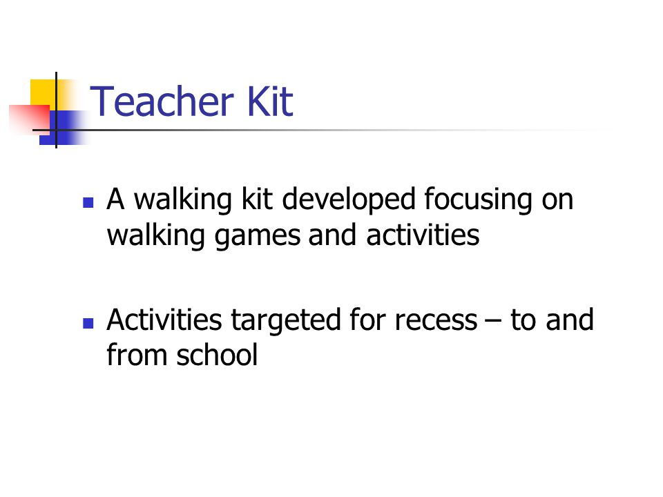 Teacher Kit A walking kit developed focusing on walking games and activities Activities targeted for recess – to and from school