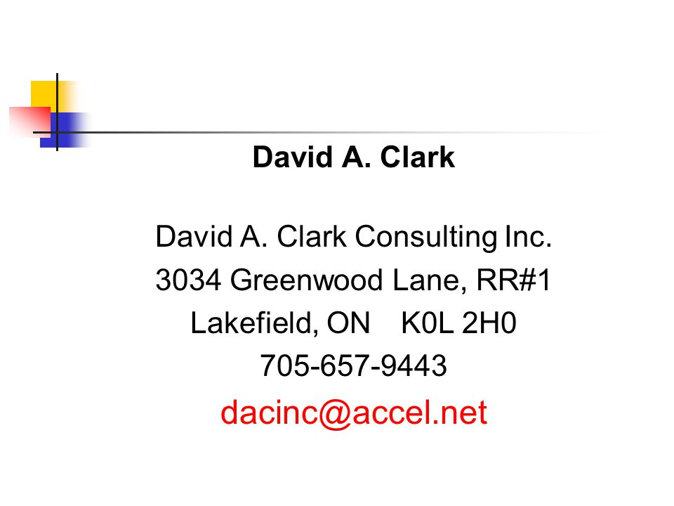 David A. Clark David A. Clark Consulting Inc. 3034 Greenwood Lane, RR#1 Lakefield, ON K0L 2H0 705-657-9443 dacinc@accel.net