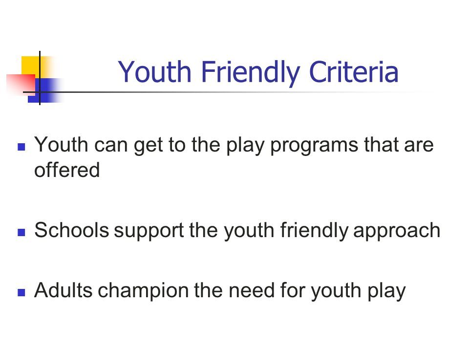 Youth Friendly Criteria Youth can get to the play programs that are offered Schools support the youth friendly approach Adults champion the need for y