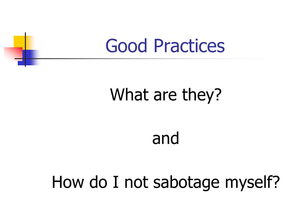 Good Practices What are they? and How do I not sabotage myself?