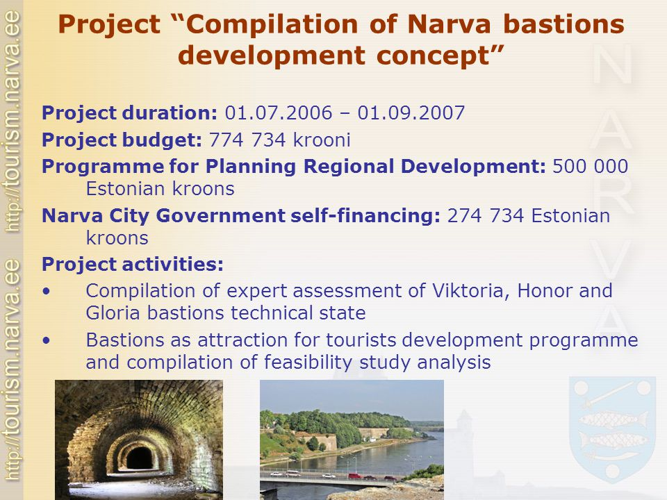 Project Compilation of Narva bastions development concept Project duration: 01.07.2006 – 01.09.2007 Project budget: 774 734 krooni Programme for Planning Regional Development: 500 000 Estonian kroons Narva City Government self-financing: 274 734 Estonian kroons Project activities: Compilation of expert assessment of Viktoria, Honor and Gloria bastions technical state Bastions as attraction for tourists development programme and compilation of feasibility study analysis