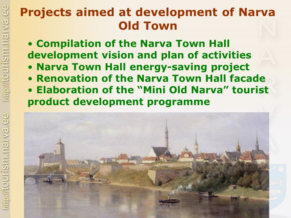 Compilation of the Narva Town Hall development vision and plan of activities Narva Town Hall energy-saving project Renovation of the Narva Town Hall facade Elaboration of the Mini Old Narva tourist product development programme Projects aimed at development of Narva Old Town