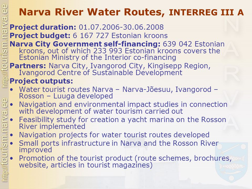 Narva River Water Routes, INTERREG III A Project duration: 01.07.2006-30.06.2008 Project budget: 6 167 727 Estonian kroons Narva City Government self-financing: 639 042 Estonian kroons, out of which 233 993 Estonian kroons covers the Estonian Ministry of the Interior co-financing Partners: Narva City, Ivangorod City, Kingisepp Region, Ivangorod Centre of Sustainable Development Project outputs: Water tourist routes Narva – Narva-Jõesuu, Ivangorod – Rosson – Luuga developed Navigation and environmental impact studies in connection with development of water tourism carried out Feasibility study for creation a yacht marina on the Rosson River implemented Navigation projects for water tourist routes developed Small ports infrastructure in Narva and the Rosson River improved Promotion of the tourist product (route schemes, brochures, website, articles in tourist magazines)